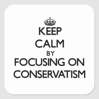 Keep Calm by focusing on Conservatism Square Sticker