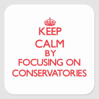 Keep Calm by focusing on Conservatories Square Sticker
