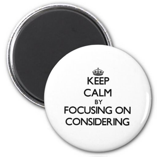Keep Calm by focusing on Considering Fridge Magnets