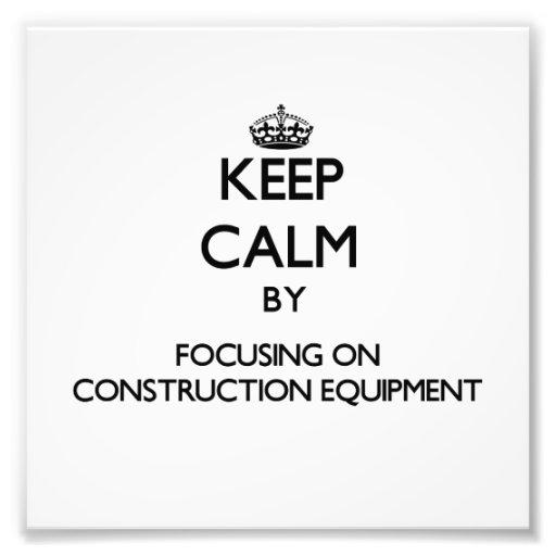 Keep Calm by focusing on Construction Equipment Art Photo
