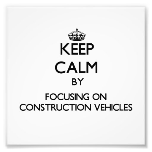 Keep Calm by focusing on Construction Vehicles Photographic Print