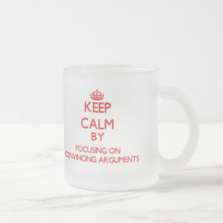 Keep Calm by focusing on Convincing Arguments Mug