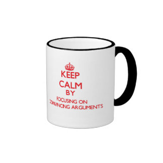 Keep Calm by focusing on Convincing Arguments Mugs