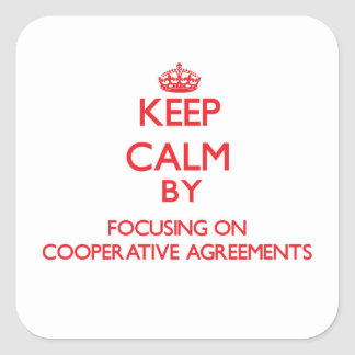 Keep Calm by focusing on Cooperative Agreements Square Sticker
