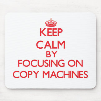 Keep Calm by focusing on Copy Machines Mousepad