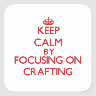 Keep Calm by focusing on Crafting Square Stickers
