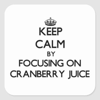 Keep Calm by focusing on Cranberry Juice Square Sticker