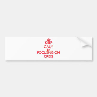 Keep Calm by focusing on Crisis Bumper Sticker