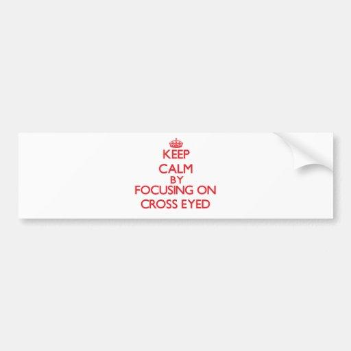 Keep Calm by focusing on Cross-Eyed Bumper Sticker