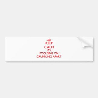 Keep Calm by focusing on Crumbling Apart Bumper Sticker