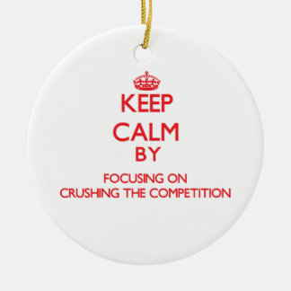 Keep Calm by focusing on Crushing the Competition Christmas Ornament