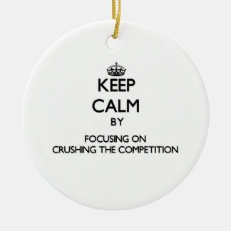 Keep Calm by focusing on Crushing the Competition Christmas Ornaments