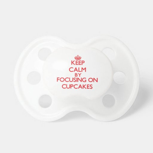 Keep Calm by focusing on Cupcakes Pacifier