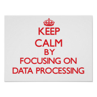 Keep Calm by focusing on Data Processing Print