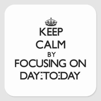 Keep Calm by focusing on Day-To-Day Square Sticker