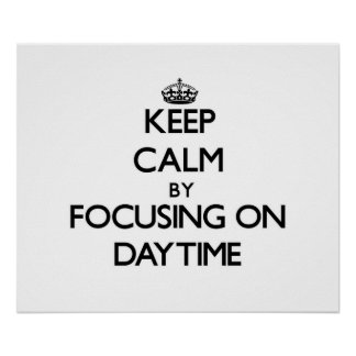 Keep Calm by focusing on Daytime Print