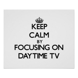 Keep Calm by focusing on Daytime Tv Print