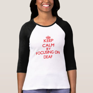 Keep Calm by focusing on Deaf T Shirts