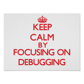 Keep Calm by focusing on Debugging Print