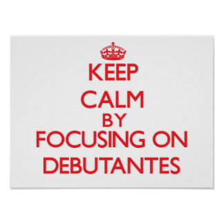 Keep Calm by focusing on Debutantes Posters
