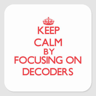 Keep Calm by focusing on Decoders Square Sticker