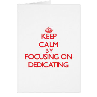 Keep Calm by focusing on Dedicating Cards