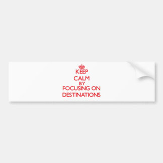 Keep Calm by focusing on Destinations Bumper Stickers