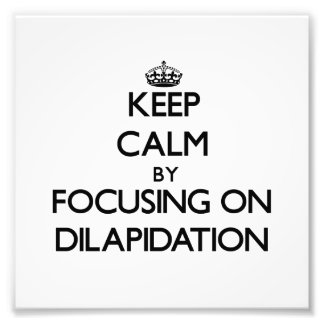 Keep Calm by focusing on Dilapidation Photo Print