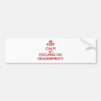 Keep Calm by focusing on Disagreements Bumper Sticker