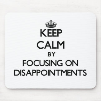 Keep Calm by focusing on Disappointments Mouse Pad