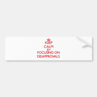 Keep Calm by focusing on Disapprovals Bumper Sticker
