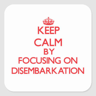 Keep Calm by focusing on Disembarkation Square Sticker
