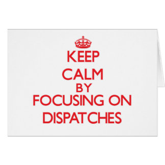 Keep Calm by focusing on Dispatches Card