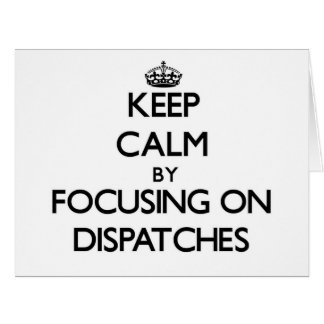Keep Calm by focusing on Dispatches Cards
