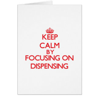 Keep Calm by focusing on Dispensing Cards