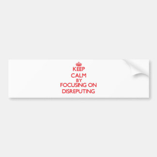Keep Calm by focusing on Disreputing Bumper Stickers