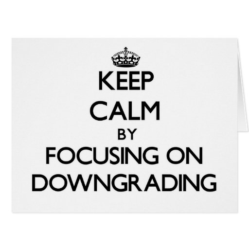 Keep Calm by focusing on Downgrading Greeting Cards