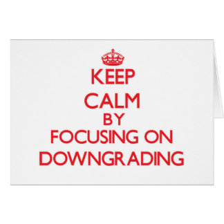 Keep Calm by focusing on Downgrading Cards