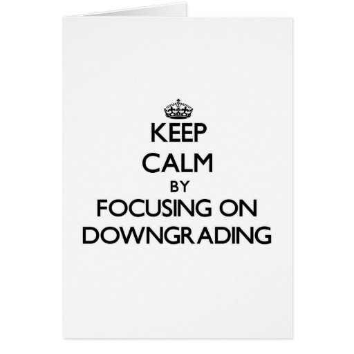 Keep Calm by focusing on Downgrading Greeting Card