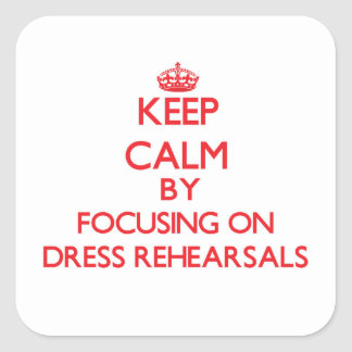Keep Calm by focusing on Dress Rehearsals Square Sticker