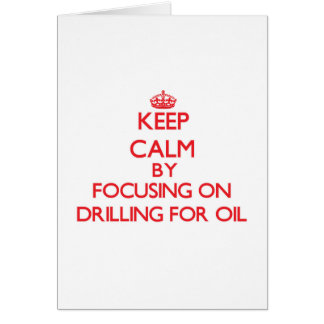 Keep Calm by focusing on Drilling For Oil Greeting Card