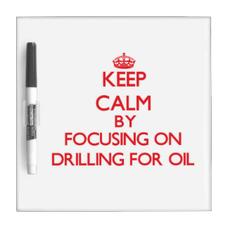 Keep Calm by focusing on Drilling For Oil Dry Erase Board