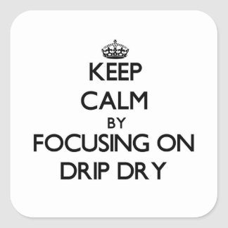 Keep Calm by focusing on Drip Dry Square Sticker