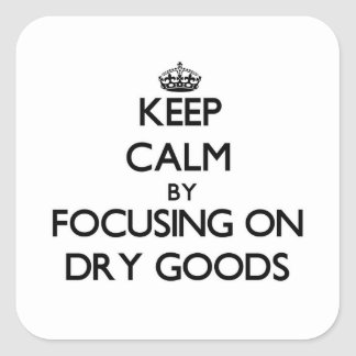 Keep Calm by focusing on Dry Goods Square Stickers