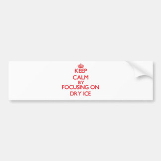 Keep Calm by focusing on Dry Ice Bumper Sticker