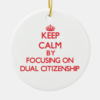Keep Calm by focusing on Dual Citizenship Christmas Ornament