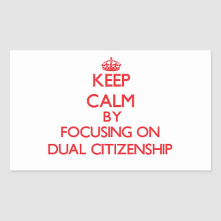Keep Calm by focusing on Dual Citizenship Rectangle Stickers