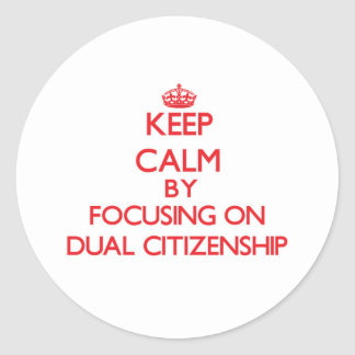Keep Calm by focusing on Dual Citizenship Round Stickers