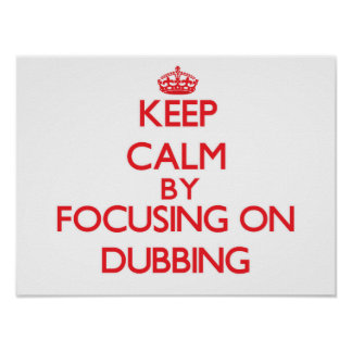 Keep Calm by focusing on Dubbing Posters