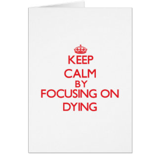 Keep Calm by focusing on Dying Greeting Card